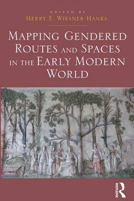 Mapping Gendered Routes and Spaces in the Early Modern World by Merry E. Wiesner-Hanks