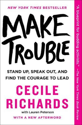 Make Trouble: Stand Up, Speak Out, and Find the Courage to Lead by Cecile Richards