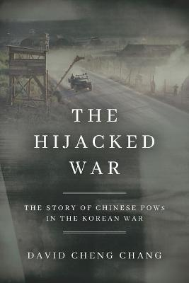 The Hijacked War: The Story of Chinese POWs in the Korean War by David Cheng Chang