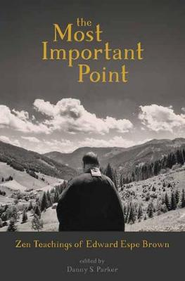 The Most Important Point: Zen Teachings of Edward Espe Brown by Edward Espe Brown