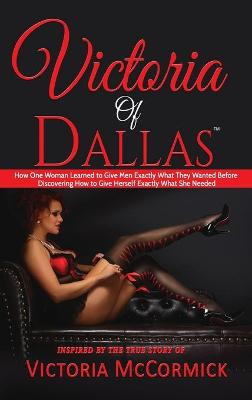 Victoria of Dallas: How One Woman Learned to Give Men Exactly What They Wanted Before Discovering How to Give Herself Exactly What She Needed by Victoria McCormick