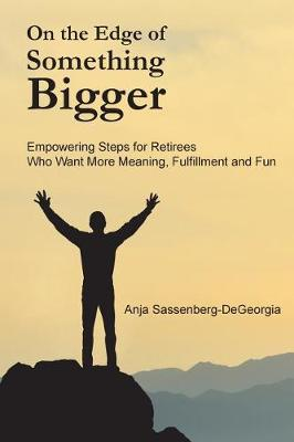 On the Edge of Something Bigger: Empowering Steps for Retirees Who Want More Meaning, Fulfillment & Fun by Anja Sassenberg-Degeorgia