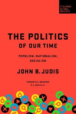 The Politics of Our Time: Populism, Nationalism, Socialism by John B. Judis