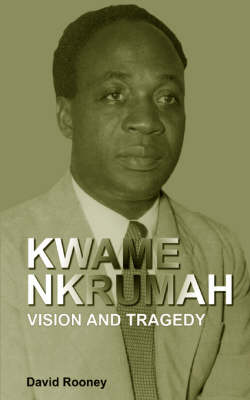 Kwame Nkrumah. Vision and Tragedy by David Rooney