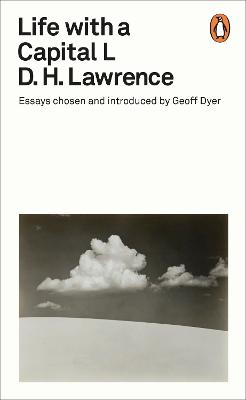 Life with a Capital L: Essays Chosen and Introduced by Geoff Dyer by D H Lawrence
