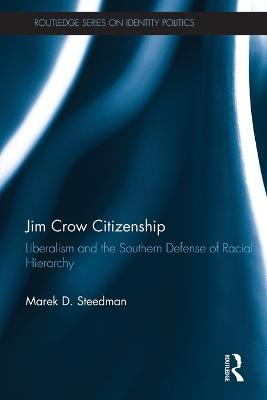 Jim Crow Citizenship: Liberalism and the Southern Defense of Racial Hierarchy by Marek D. Steedman