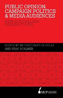 Public Opinion, Campaign Politics & Media Audiences by Edited by Bridget Griffen-Foley Scalmer