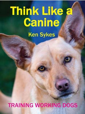 Think Like a Canine: Training Working Dogs by Ken Sykes