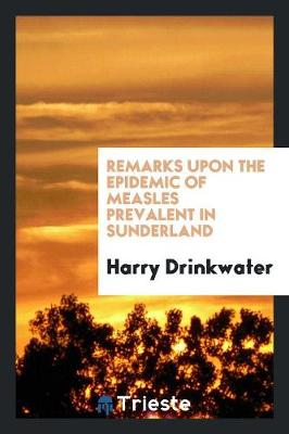 Remarks Upon the Epidemic of Measles Prevalent in Sunderland by Harry Drinkwater