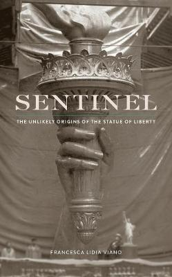 Sentinel: The Unlikely Origins of the Statue of Liberty by Francesca Lidia Viano