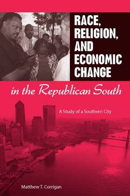 Race, Religion, and Economic Change in the Republican South by Matthew T. Corrigan