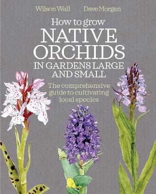 How to Grow Native Orchids in Gardens Large and Small: The Comprehensive Guide to Cultivating Local Species by Wilson Wall