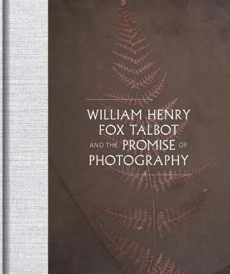 William Henry Fox Talbot and the Promise of Photography by Daniel Leers