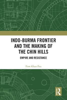 Indo-Burma Frontier and the Making of the Chin Hills: Empire and Resistance book