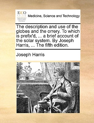 The Description and Use of the Globes and the Orrery. to Which Is Prefix'd, ... a Brief Account of the Solar System. by Joseph Harris, ... the Fifth Edition. by Joseph Harris