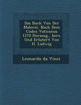 Das Buch Von Der Malerei, Nach Dem Codex Vaticanus 1270 Herausg., Bers. Und Erl Utert Von H. Ludwig by Leonardo Da Vinci