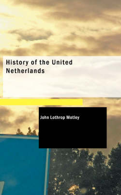 History of the United Netherlands by John Lothrop Motley