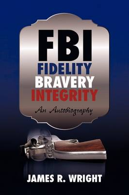 FBI: Fidelity, Bravery, Integrity: An Autobiography by Wright James Wright