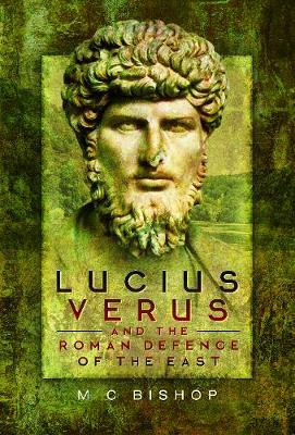 Lucius Verus and the Roman Defence of the East by M. C. Bishop