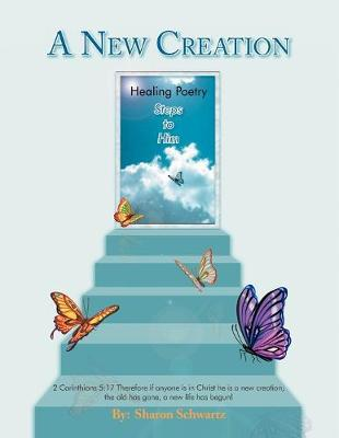 A New Creation: Healing Poetry Steps to Him by Sharon Schwartz