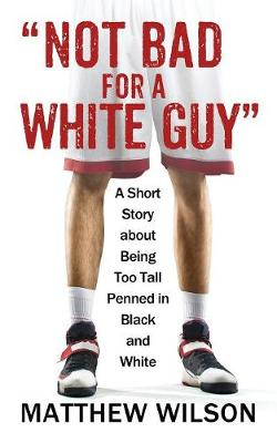 Not Bad for a White Guy by Matthew Wilson