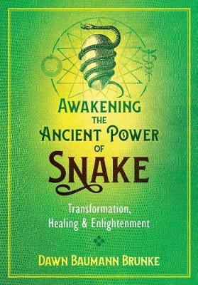 Awakening the Ancient Power of Snake: Transformation, Healing, and Enlightenment by Dawn Baumann Brunke