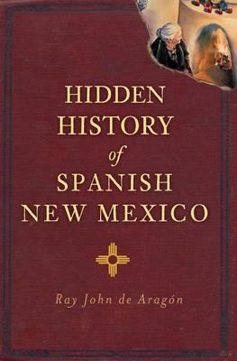 Hidden History of Spanish New Mexico by Ray John De Aragon