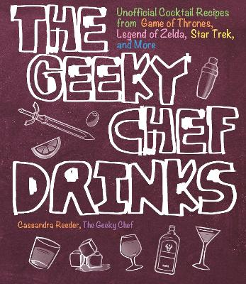 The Geeky Chef Drinks: Unofficial Cocktail Recipes from Game of Thrones, Legend of Zelda, Star Trek, and More by Cassandra Reeder
