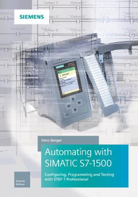 Automating with SIMATIC S7-1500: Configuring, Programming and Testing with STEP 7 Professional by Hans Berger