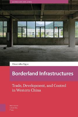 Borderland Infrastructures: Trade, Development, and Control in Western China by DR. Alessandro Rippa