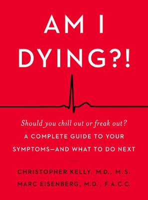 Am I Dying?!: A Complete Guide to Your Symptoms--and What to Do Next by Christopher Kelly