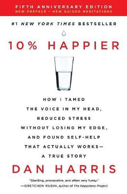 10% Happier Revised Edition: How I Tamed the Voice in My Head, Reduced Stress Without Losing My Edge, and Found Self-Help That Actually Works - by Dan Harris