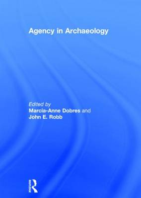 Agency in Archaeology by Marcia-Anne Dobres