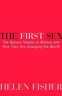 First Sex: the Natural Talents of Women and How They are Changing the World by Helen E. Fisher