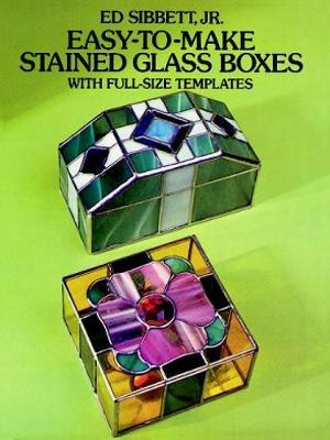 Easy-to-Make Stained Glass Boxes: With Full-Size Templates by Ed Sibbett
