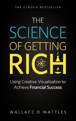 The Science of Getting Rich: Using Creative Visualisation to Achieve Financial Success by Wallace D. Wattles