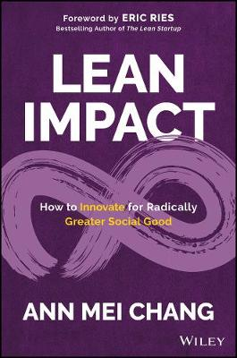 Lean Impact: How to Innovate for Radically Greater Social Good by Ann Mei Chang