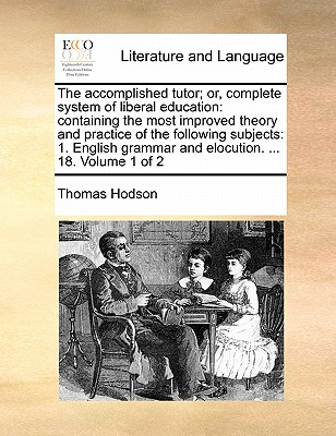 The Accomplished Tutor; Or, Complete System of Liberal Education: Containing the Most Improved Theory and Practice of the Following Subjects: 1. English Grammar and Elocution. ... 18. Volume 1 of 2 by Thomas Hodson