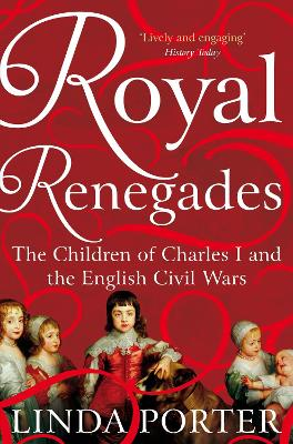 Royal Renegades: The Children of Charles I and the English Civil Wars by Linda Porter