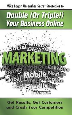 Mike Logan Unleashes Secret Strategies to Double (or Triple!) Your Business Online by Michael Logan