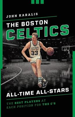 The Boston Celtics All-Time All-Stars: The Best Players at Each Position for the C's by John Karalis