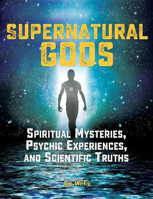 Supernatural Gods: Spiritual Mysteries, Psychic Experiences, And Scientific Truths by Jim Willis