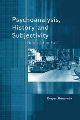 Psychoanalysis, History and Subjectivity by Roger Kennedy