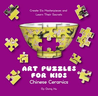 Art Puzzles for Kids: Chinese Ceramics: Create Six Masterpieces and Learn their Secrets by Yijin Wert