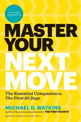 Master Your Next Move: Proven Strategies for Navigating the First 90 Days - and Beyond by Michael Watkins