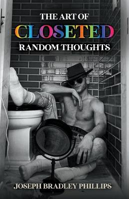 The Art of Closeted Random Thoughts by Joseph Bradley Phillips