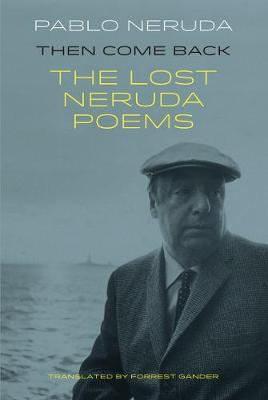 Then Come Back: The Lost Poems of Pablo Neruda by Pablo Neruda