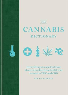 The Cannabis Dictionary: Everything you need to know about cannabis, from health and science to THC and CBD by Alex Halperin