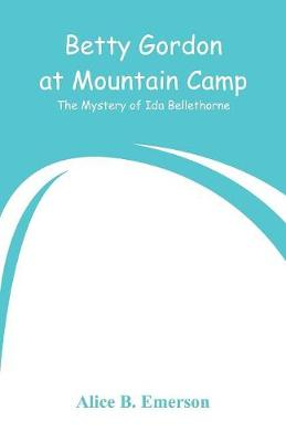 Betty Gordon at Mountain Camp: The Mystery of Ida Bellethorne by Alice B Emerson