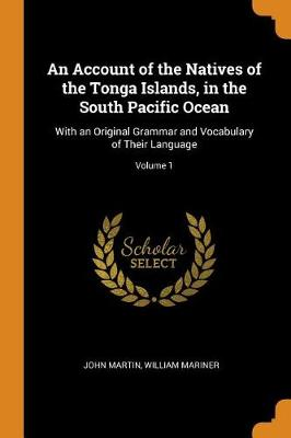 An Account of the Natives of the Tonga Islands, in the South Pacific Ocean: With an Original Grammar and Vocabulary of Their Language; Volume 1 by John Martin
